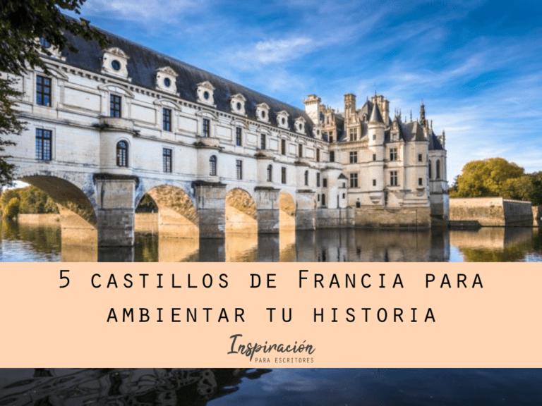 5 castillos de Francia para ambientar tu historia